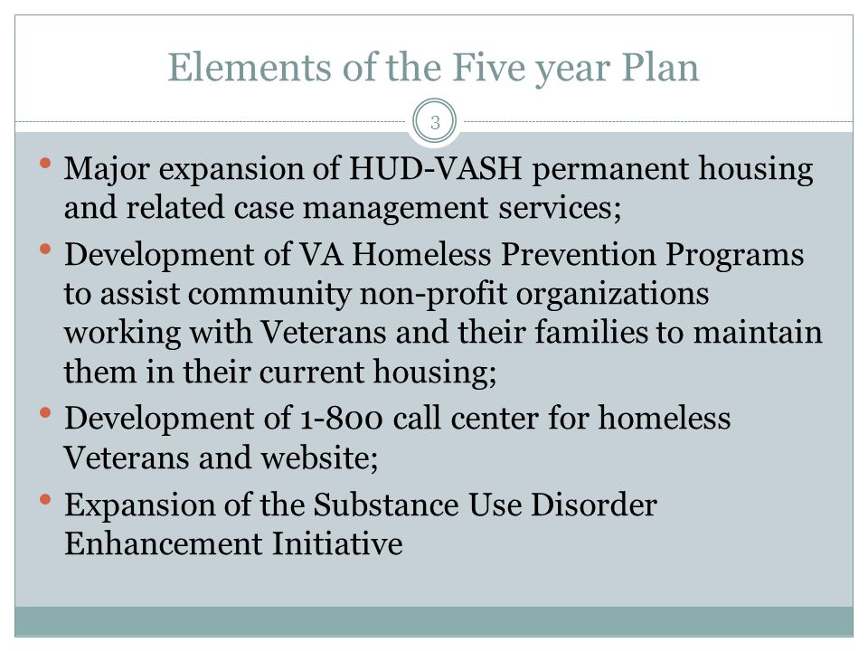 Elements of the Five year Plan Major expansion of HUD-VASH permanent housing and related case management services; Development of VA Homeless Prevention Programs to assist community non-profit organizations working with Veterans and their families to maintain them in their current housing; Development of 1-800 call center for homeless Veterans and website; Expansion of the Substance Use Disorder Enhancement Initiative 3