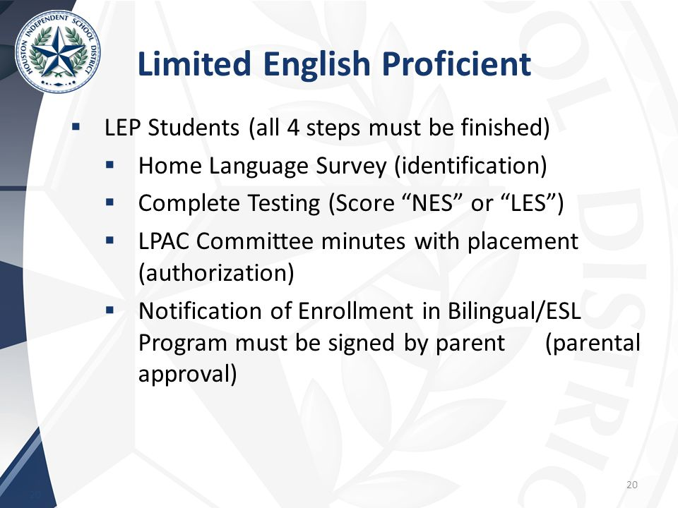 Limited English Proficient 20  LEP Students (all 4 steps must be finished)  Home Language Survey (identification)  Complete Testing (Score NES or LES )  LPAC Committee minutes with placement (authorization)  Notification of Enrollment in Bilingual/ESL Program must be signed by parent (parental approval) 20