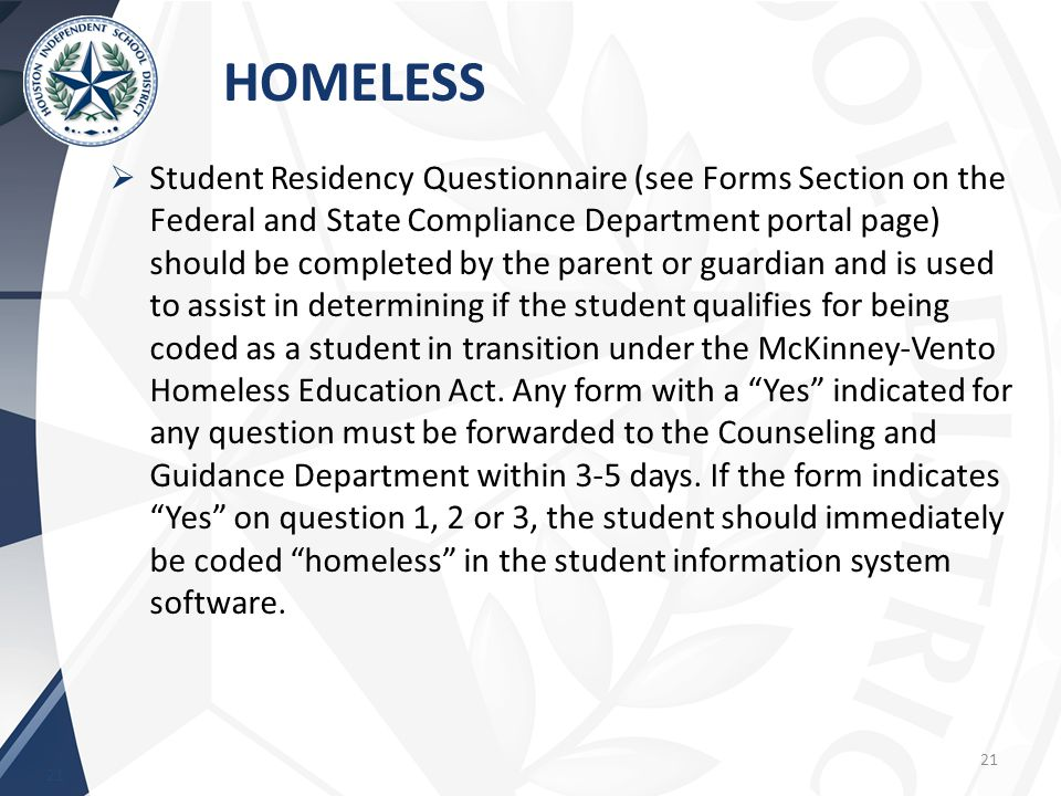HOMELESS 21  Student Residency Questionnaire (see Forms Section on the Federal and State Compliance Department portal page) should be completed by the parent or guardian and is used to assist in determining if the student qualifies for being coded as a student in transition under the McKinney-Vento Homeless Education Act.