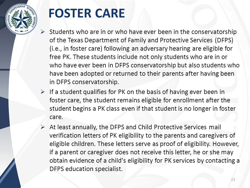 FOSTER CARE 23  Students who are in or who have ever been in the conservatorship of the Texas Department of Family and Protective Services (DFPS) (i.e., in foster care) following an adversary hearing are eligible for free PK.