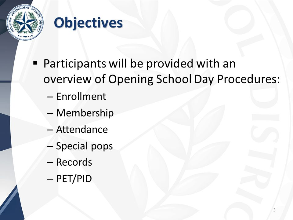 Objectives  Participants will be provided with an overview of Opening School Day Procedures: – Enrollment – Membership – Attendance – Special pops – Records – PET/PID 3