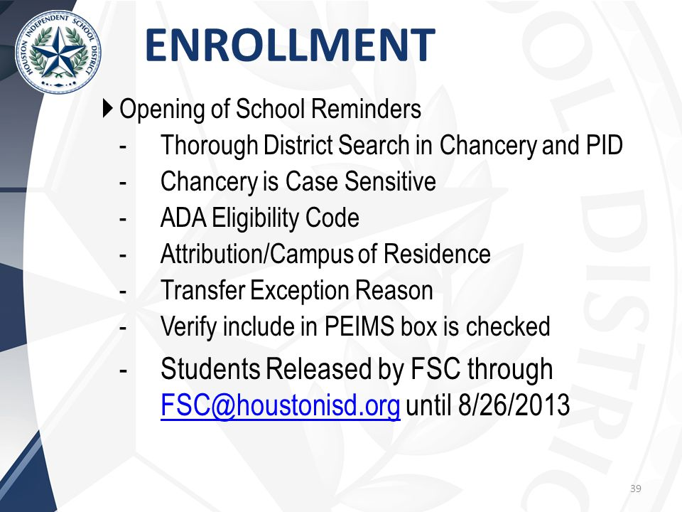  Opening of School Reminders -Thorough District Search in Chancery and PID -Chancery is Case Sensitive -ADA Eligibility Code -Attribution/Campus of Residence -Transfer Exception Reason -Verify include in PEIMS box is checked -Students Released by FSC through FSC@houstonisd.org until 8/26/2013 FSC@houstonisd.org ENROLLMENT 39