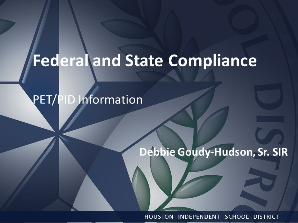 HOUSTON INDEPENDENT SCHOOL DISTRICT Federal and State Compliance PET/PID Information Debbie Goudy-Hudson, Sr.