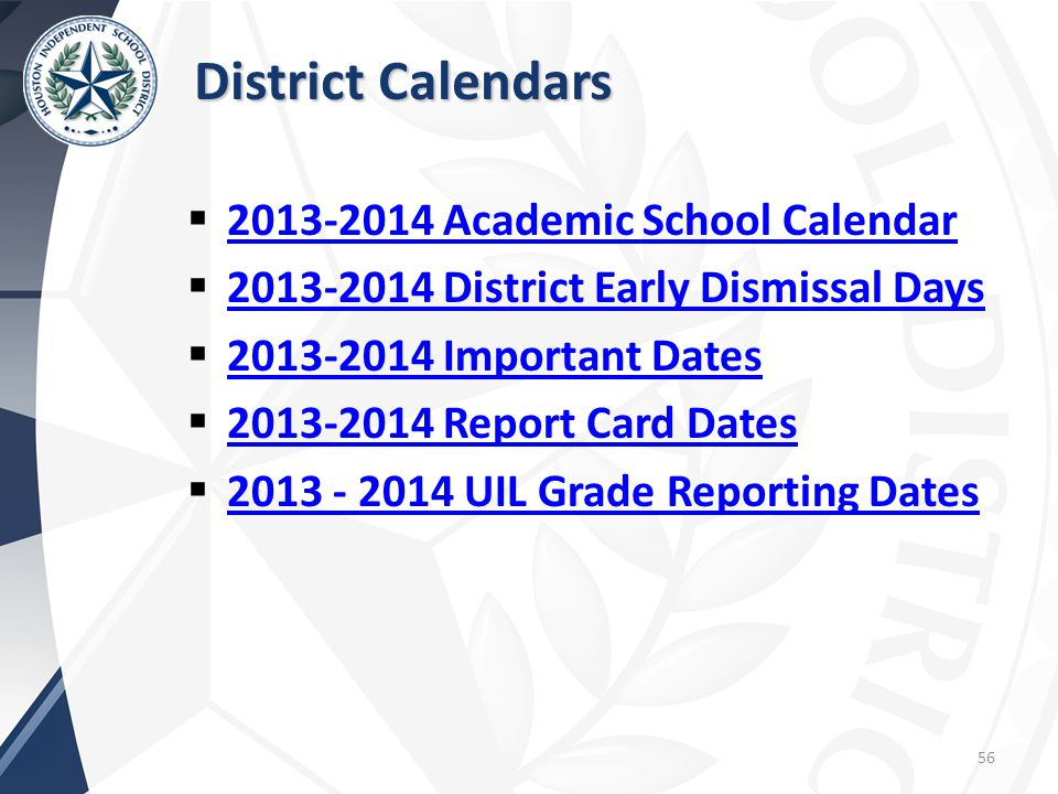 District Calendars  2013-2014 Academic School Calendar 2013-2014 Academic School Calendar  2013-2014 District Early Dismissal Days 2013-2014 District Early Dismissal Days  2013-2014 Important Dates 2013-2014 Important Dates  2013-2014 Report Card Dates 2013-2014 Report Card Dates  2013 - 2014 UIL Grade Reporting Dates 2013 - 2014 UIL Grade Reporting Dates 56