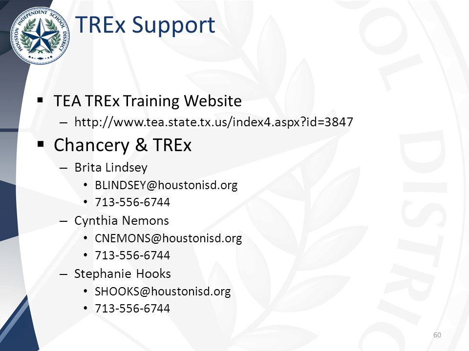 TREx Support  TEA TREx Training Website – http://www.tea.state.tx.us/index4.aspx id=3847  Chancery & TREx – Brita Lindsey BLINDSEY@houstonisd.org 713-556-6744 – Cynthia Nemons CNEMONS@houstonisd.org 713-556-6744 – Stephanie Hooks SHOOKS@houstonisd.org 713-556-6744 60