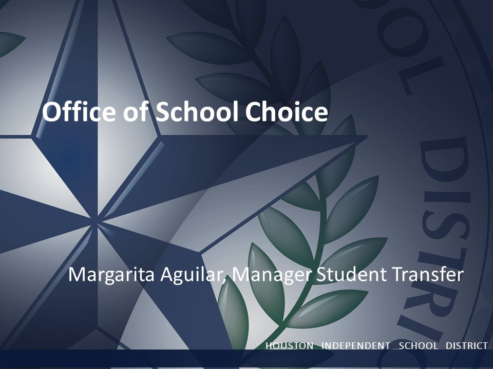 HOUSTON INDEPENDENT SCHOOL DISTRICT Office of School Choice Margarita Aguilar, Manager Student Transfer HOUSTON INDEPENDENT SCHOOL DISTRICT