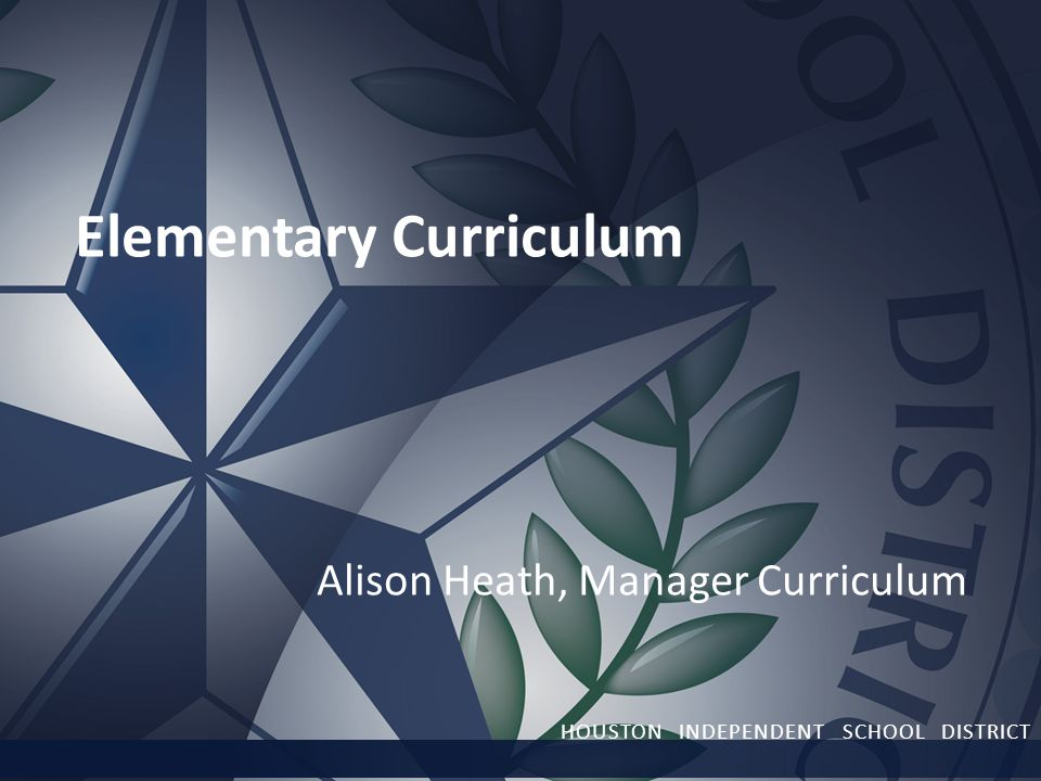 Elementary Curriculum Alison Heath, Manager Curriculum HOUSTON INDEPENDENT SCHOOL DISTRICT
