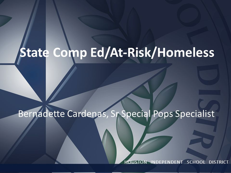 State Comp Ed/At-Risk/Homeless Bernadette Cardenas, Sr Special Pops Specialist HOUSTON INDEPENDENT SCHOOL DISTRICT