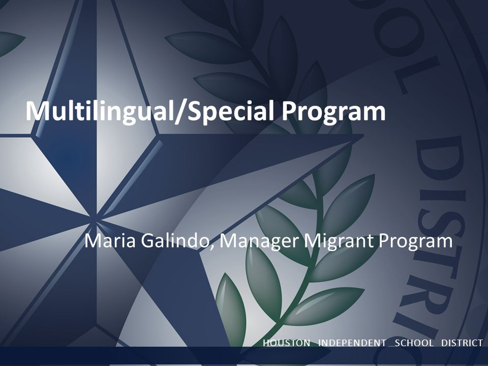 Multilingual/Special Program Maria Galindo, Manager Migrant Program HOUSTON INDEPENDENT SCHOOL DISTRICT