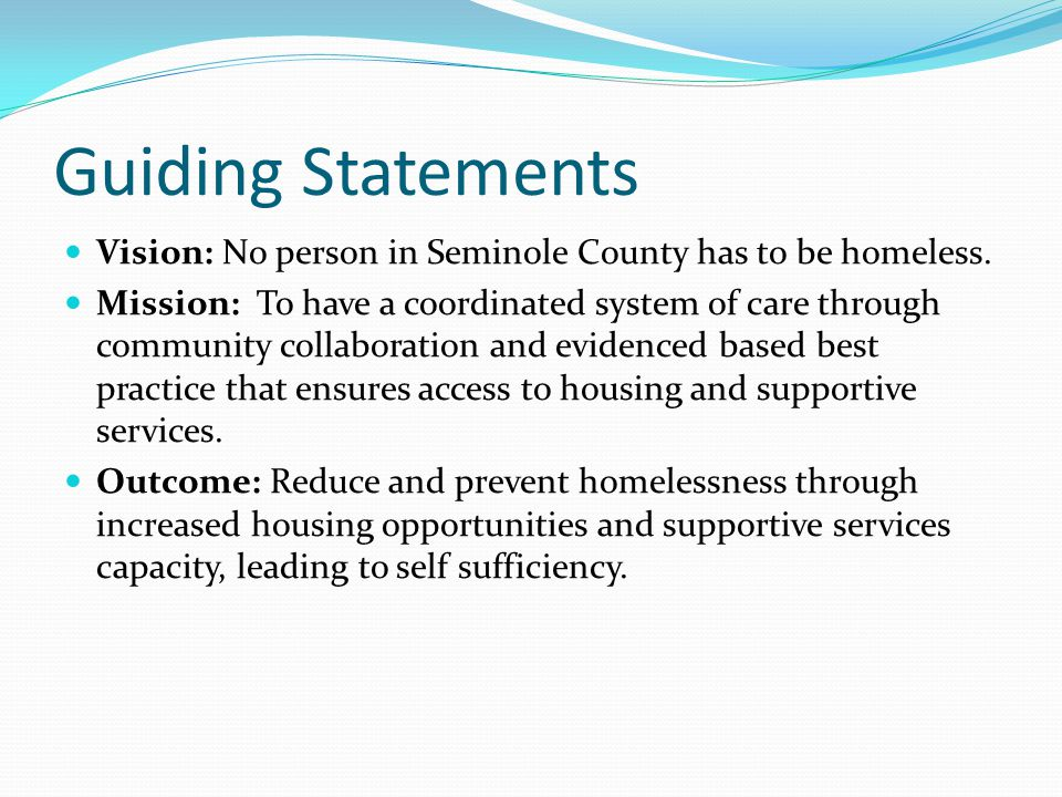 Guiding Statements Vision: No person in Seminole County has to be homeless. Mission: To have a coordinated system of care through community collaborat