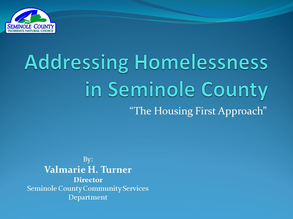 """The Housing First Approach"" By: Valmarie H. Turner Director Seminole County Community Services Department"