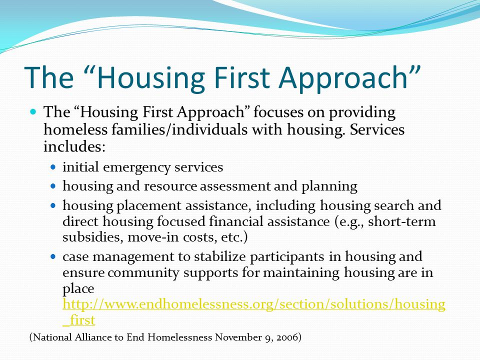 "The ""Housing First Approach"" The ""Housing First Approach"" focuses on providing homeless families/individuals with housing. Services includes: initial"