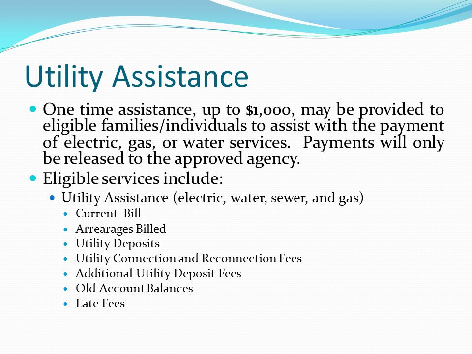 Utility Assistance One time assistance, up to $1,000, may be provided to eligible families/individuals to assist with the payment of electric, gas, or