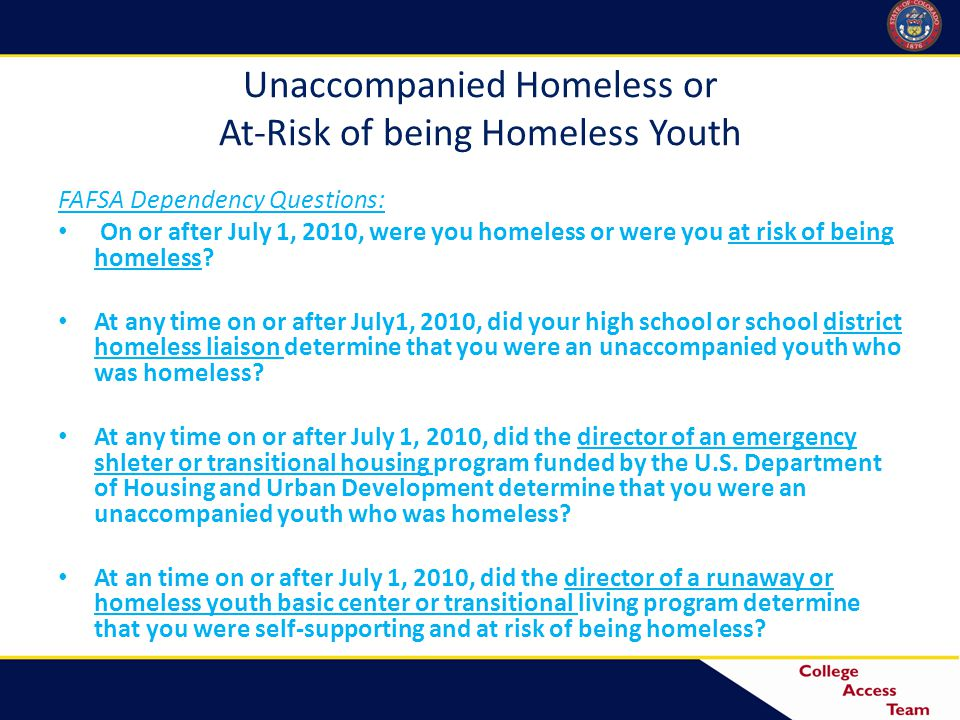Unaccompanied Homeless or At-Risk of being Homeless Youth FAFSA Dependency Questions: On or after July 1, 2010, were you homeless or were you at risk of being homeless.