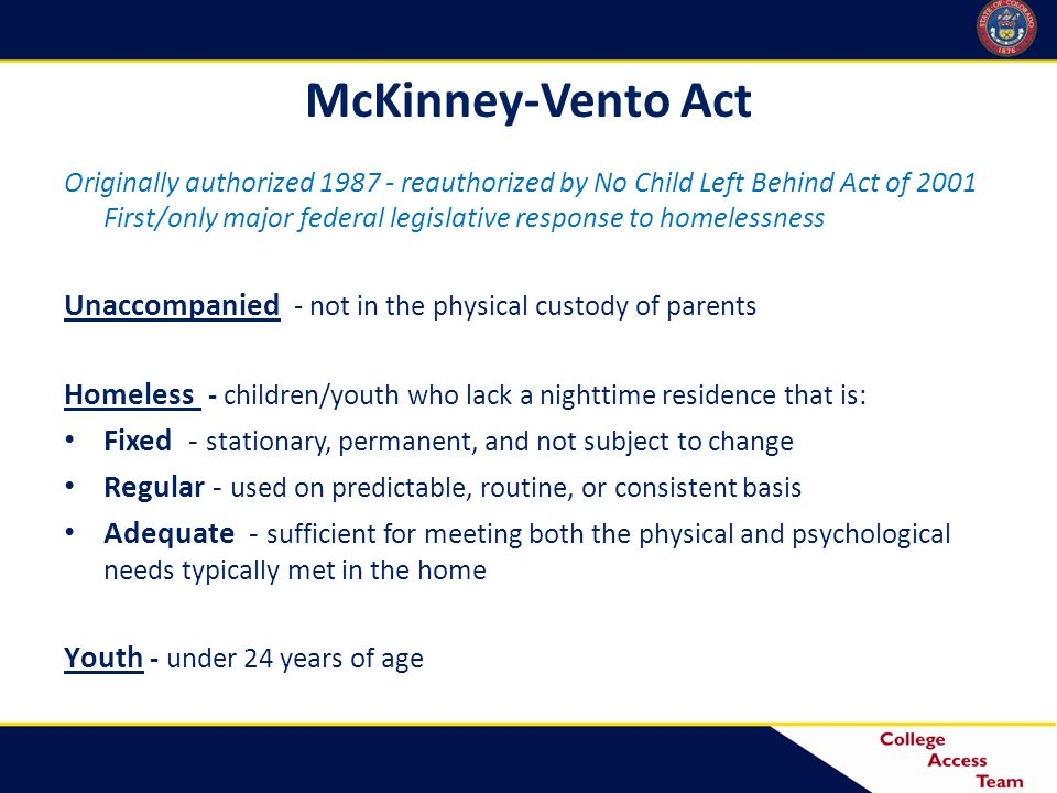 McKinney-Vento Act Originally authorized 1987 - reauthorized by No Child Left Behind Act of 2001 First/only major federal legislative response to homelessness Unaccompanied - not in the physical custody of parents Homeless - children/youth who lack a nighttime residence that is: Fixed - stationary, permanent, and not subject to change Regular - used on predictable, routine, or consistent basis Adequate - sufficient for meeting both the physical and psychological needs typically met in the home Youth - under 24 years of age