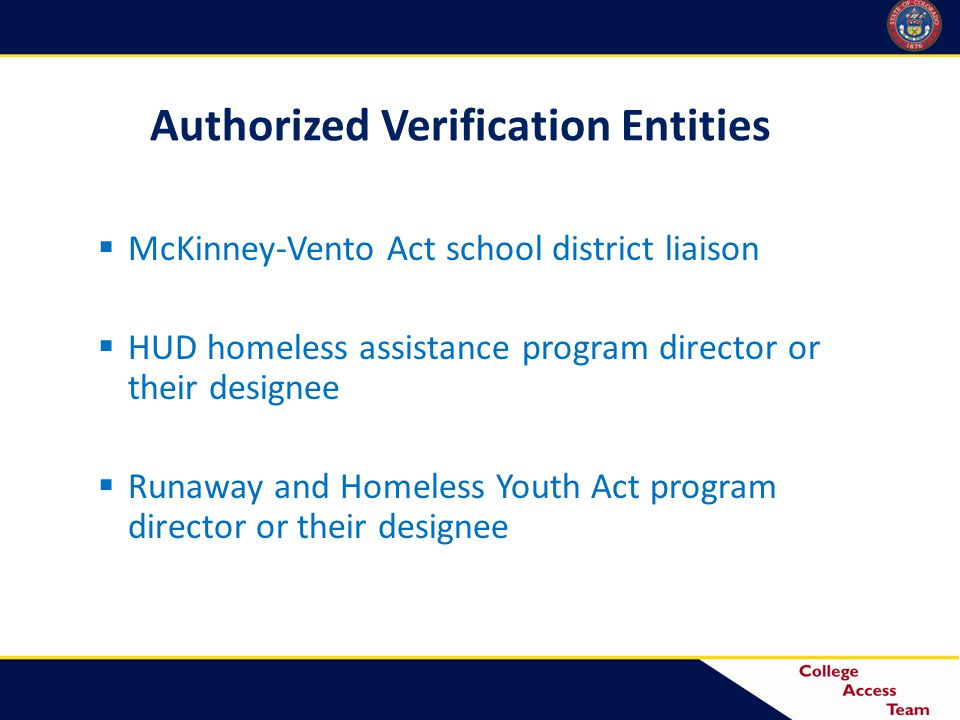 Authorized Verification Entities  McKinney-Vento Act school district liaison  HUD homeless assistance program director or their designee  Runaway and Homeless Youth Act program director or their designee