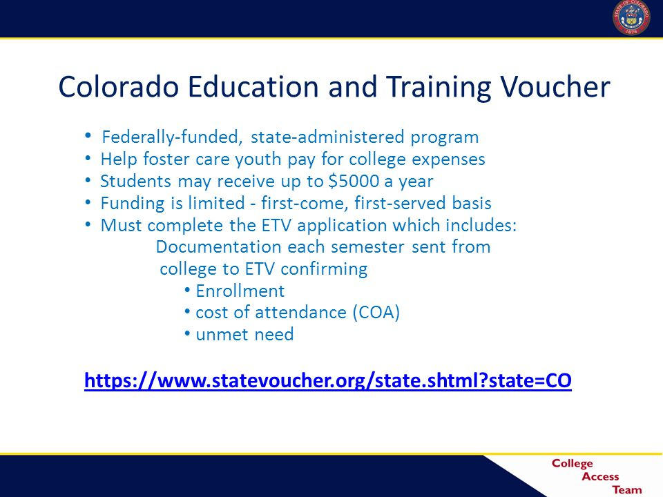 Colorado Education and Training Voucher Federally-funded, state-administered program Help foster care youth pay for college expenses Students may receive up to $5000 a year Funding is limited - first-come, first-served basis Must complete the ETV application which includes: Documentation each semester sent from college to ETV confirming Enrollment cost of attendance (COA) unmet need https://www.statevoucher.org/state.shtml state=CO