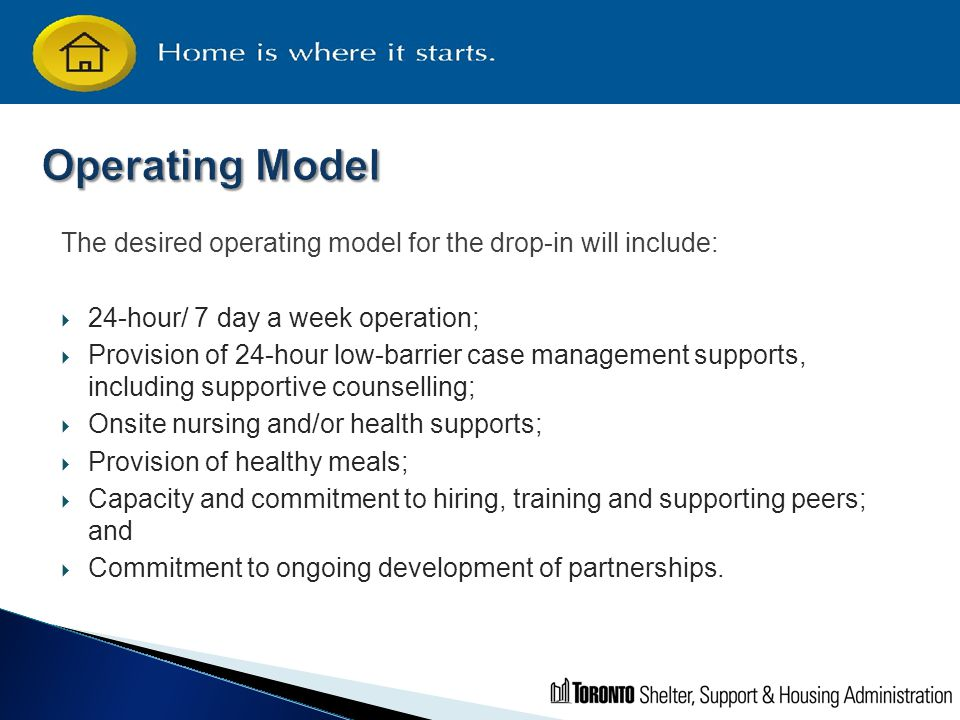 The desired operating model for the drop-in will include:  24-hour/ 7 day a week operation;  Provision of 24-hour low-barrier case management suppor