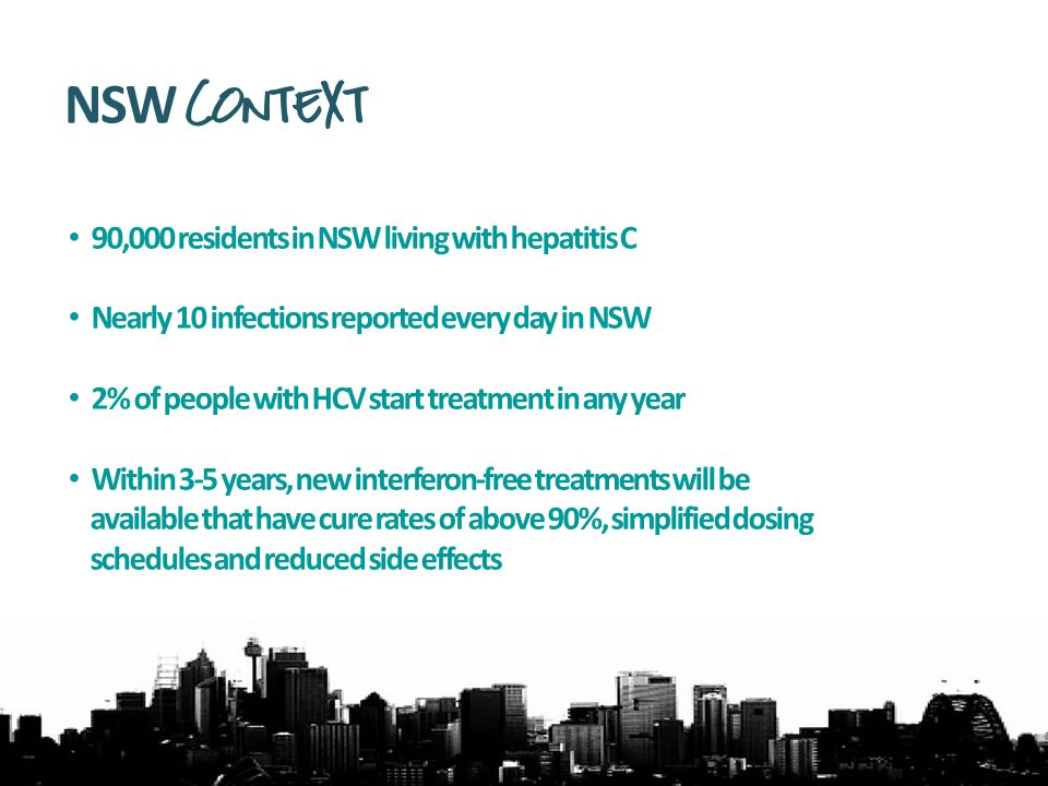 90,000 residents in NSW living with hepatitis C Nearly 10 infections reported every day in NSW 2% of people with HCV start treatment in any year Within 3-5 years, new interferon-free treatments will be available that have cure rates of above 90%, simplified dosing schedules and reduced side effects NSW Context