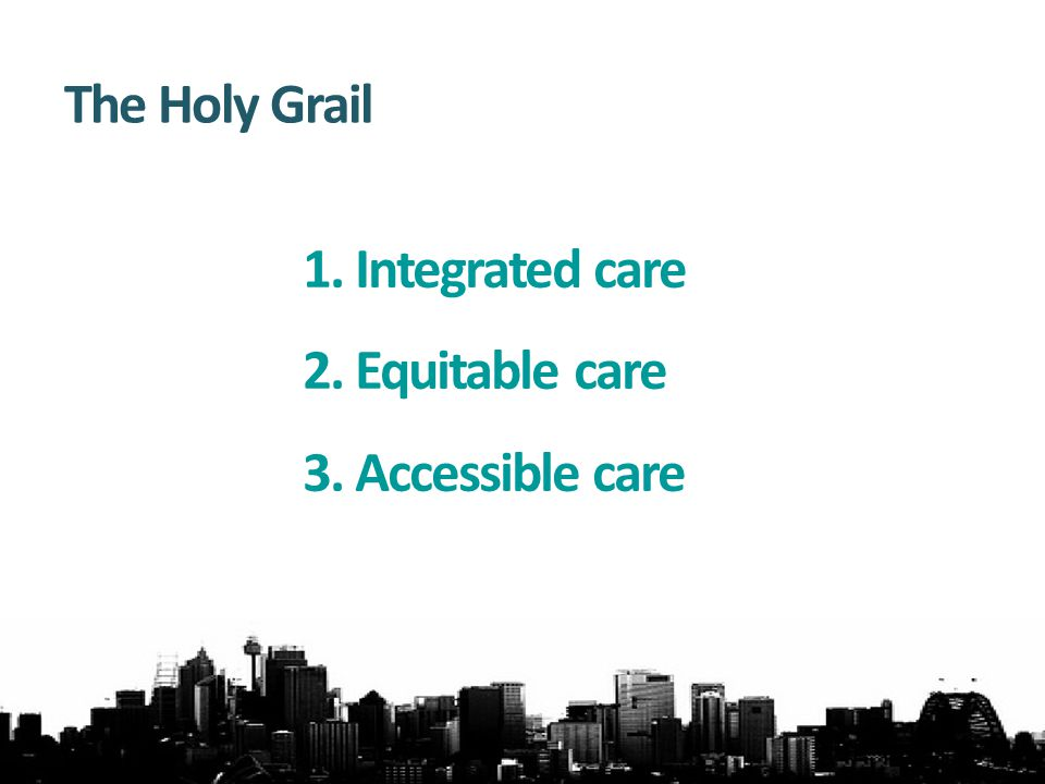 1.Integrated care 2.Equitable care 3.Accessible care The Holy Grail