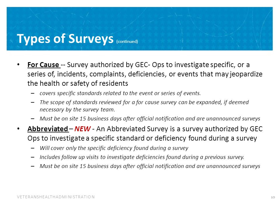 VETERANSHEALTHADMINISTRATION Types of Surveys (continued) For Cause -- Survey authorized by GEC- Ops to investigate specific, or a series of, incidents, complaints, deficiencies, or events that may jeopardize the health or safety of residents – covers specific standards related to the event or series of events.