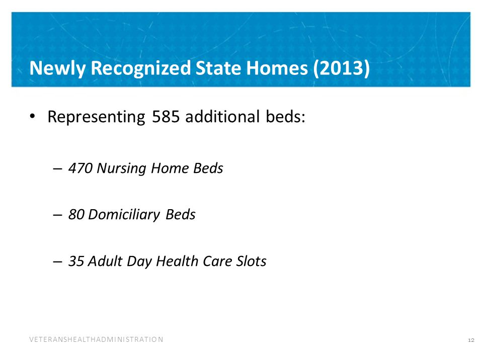 VETERANSHEALTHADMINISTRATION Newly Recognized State Homes (2013) Representing 585 additional beds: – 470 Nursing Home Beds – 80 Domiciliary Beds – 35 Adult Day Health Care Slots 12