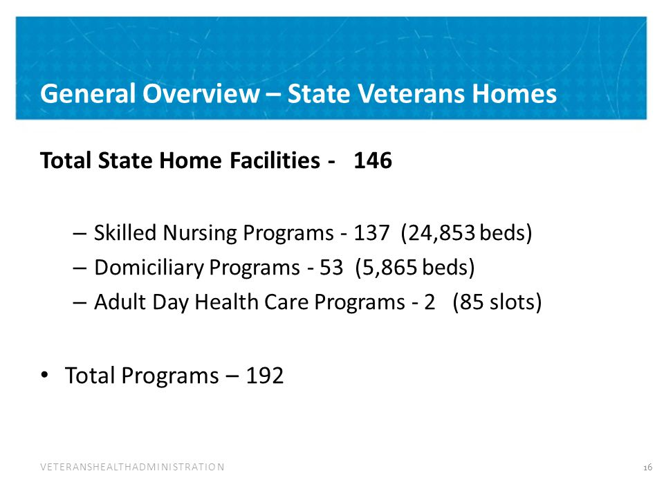 VETERANSHEALTHADMINISTRATION General Overview – State Veterans Homes Total State Home Facilities - 146 – Skilled Nursing Programs - 137 (24,853 beds) – Domiciliary Programs - 53 (5,865 beds) – Adult Day Health Care Programs - 2 (85 slots) Total Programs – 192 16