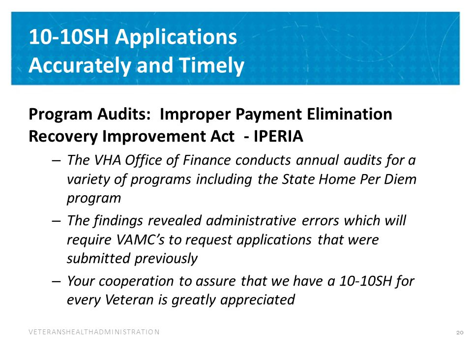 VETERANSHEALTHADMINISTRATION 10-10SH Applications Accurately and Timely Program Audits: Improper Payment Elimination Recovery Improvement Act - IPERIA – The VHA Office of Finance conducts annual audits for a variety of programs including the State Home Per Diem program – The findings revealed administrative errors which will require VAMC's to request applications that were submitted previously – Your cooperation to assure that we have a 10-10SH for every Veteran is greatly appreciated 20