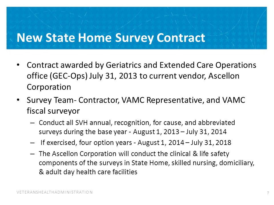 VETERANSHEALTHADMINISTRATION New State Home Survey Contract Contract awarded by Geriatrics and Extended Care Operations office (GEC-Ops) July 31, 2013 to current vendor, Ascellon Corporation Survey Team- Contractor, VAMC Representative, and VAMC fiscal surveyor – Conduct all SVH annual, recognition, for cause, and abbreviated surveys during the base year - August 1, 2013 – July 31, 2014 – If exercised, four option years - August 1, 2014 – July 31, 2018 – The Ascellon Corporation will conduct the clinical & life safety components of the surveys in State Home, skilled nursing, domiciliary, & adult day health care facilities 7