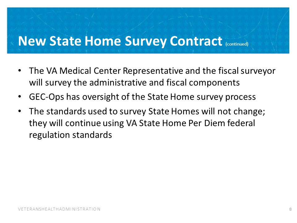 VETERANSHEALTHADMINISTRATION New State Home Survey Contract (continued) The VA Medical Center Representative and the fiscal surveyor will survey the administrative and fiscal components GEC-Ops has oversight of the State Home survey process The standards used to survey State Homes will not change; they will continue using VA State Home Per Diem federal regulation standards 8