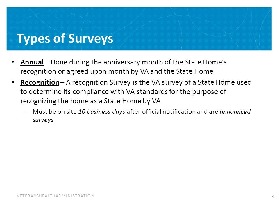 VETERANSHEALTHADMINISTRATION Types of Surveys Annual – Done during the anniversary month of the State Home's recognition or agreed upon month by VA and the State Home Recognition – A recognition Survey is the VA survey of a State Home used to determine its compliance with VA standards for the purpose of recognizing the home as a State Home by VA – Must be on site 10 business days after official notification and are announced surveys 9