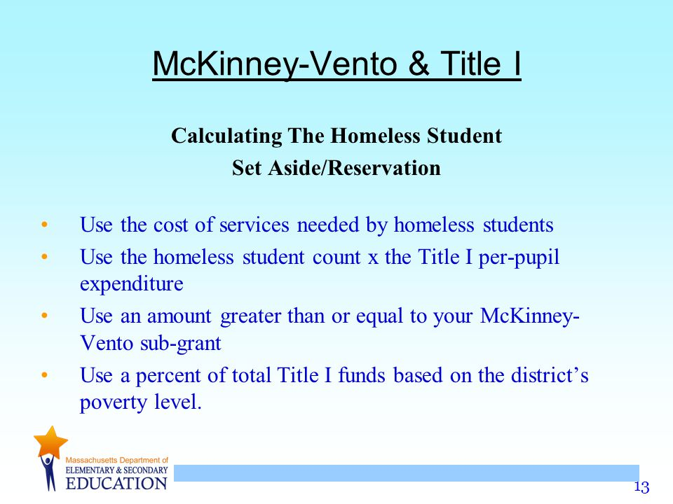 13 McKinney-Vento & Title I Calculating The Homeless Student Set Aside/Reservation Use the cost of services needed by homeless students Use the homeless student count x the Title I per-pupil expenditure Use an amount greater than or equal to your McKinney- Vento sub-grant Use a percent of total Title I funds based on the district's poverty level.