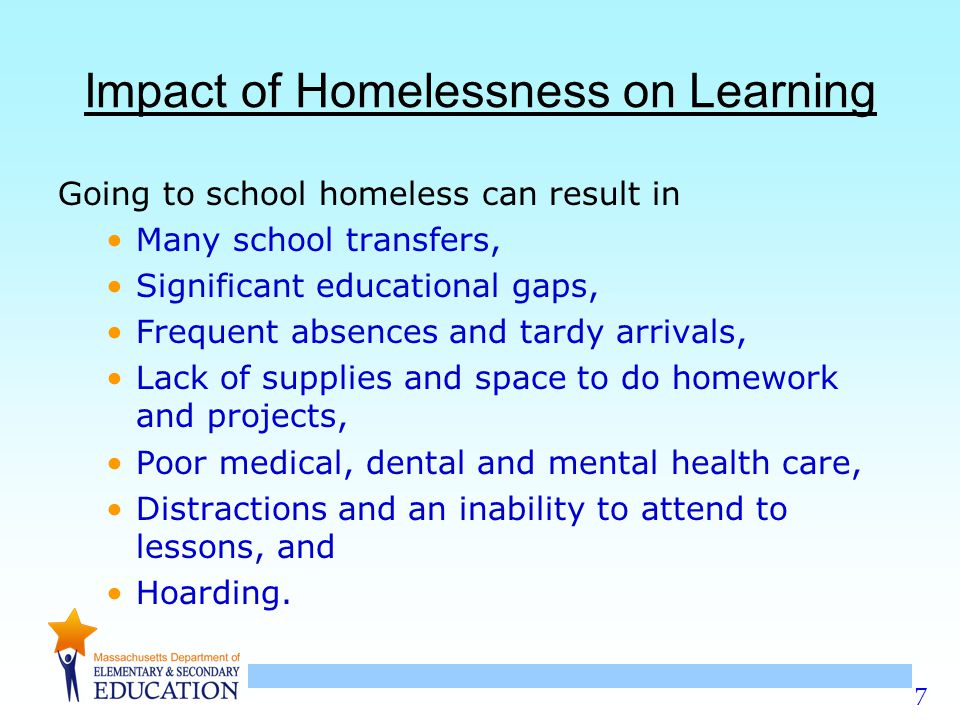 7 Impact of Homelessness on Learning Going to school homeless can result in Many school transfers, Significant educational gaps, Frequent absences and tardy arrivals, Lack of supplies and space to do homework and projects, Poor medical, dental and mental health care, Distractions and an inability to attend to lessons, and Hoarding.