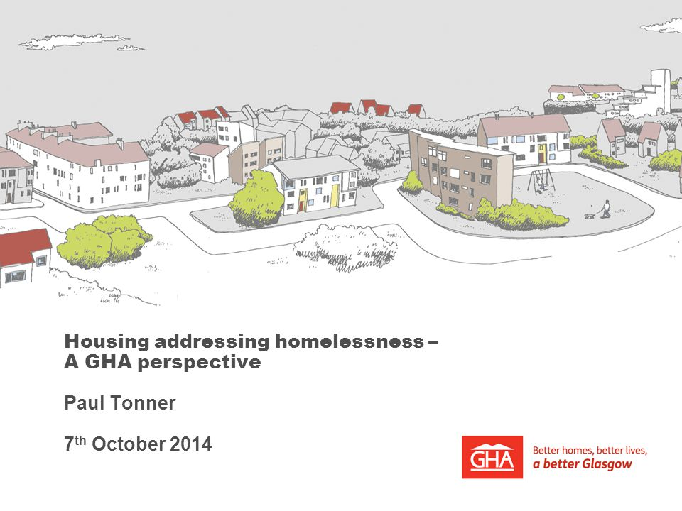 Housing addressing homelessness – A GHA perspective Paul Tonner 7 th October 2014