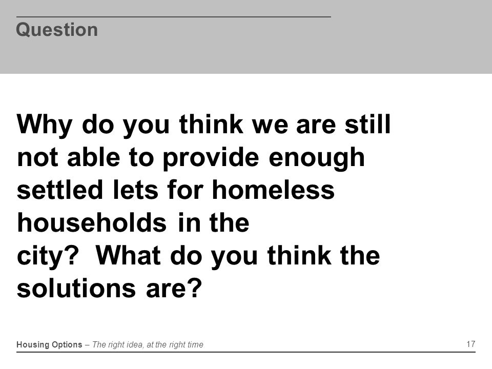 Housing Options – The right idea, at the right time Question 17 Why do you think we are still not able to provide enough settled lets for homeless households in the city.