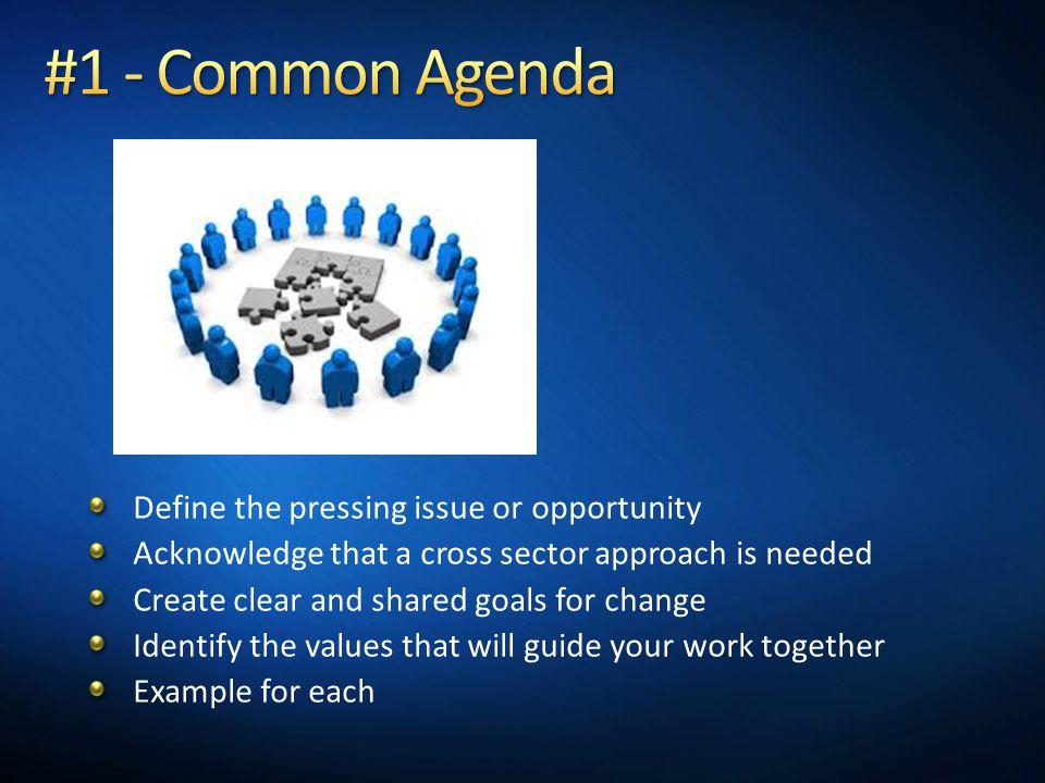 Define the pressing issue or opportunity Acknowledge that a cross sector approach is needed Create clear and shared goals for change Identify the values that will guide your work together Example for each