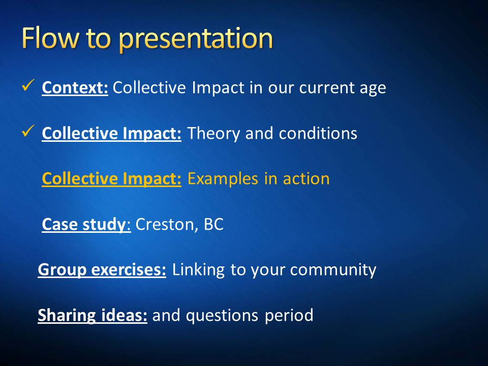 Context: Collective Impact in our current age Collective Impact: Theory and conditions Collective Impact: Examples in action Case study: Creston, BC Group exercises: Linking to your community Sharing ideas: and questions period