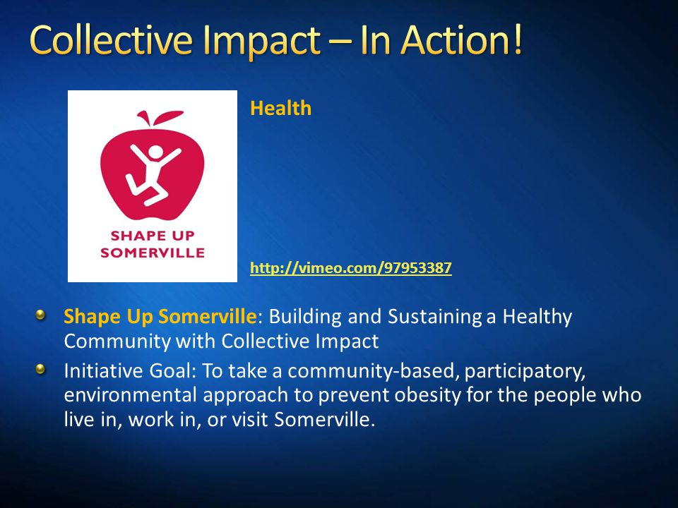 Shape Up Somerville: Building and Sustaining a Healthy Community with Collective Impact Initiative Goal: To take a community-based, participatory, environmental approach to prevent obesity for the people who live in, work in, or visit Somerville.