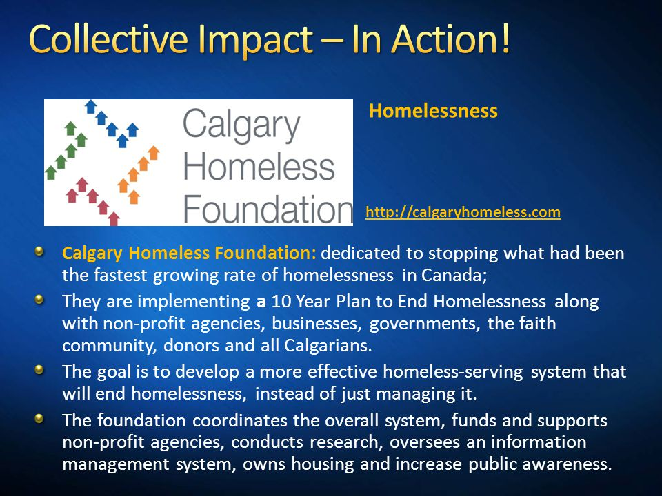 Calgary Homeless Foundation: dedicated to stopping what had been the fastest growing rate of homelessness in Canada; They are implementing a 10 Year Plan to End Homelessness along with non-profit agencies, businesses, governments, the faith community, donors and all Calgarians.