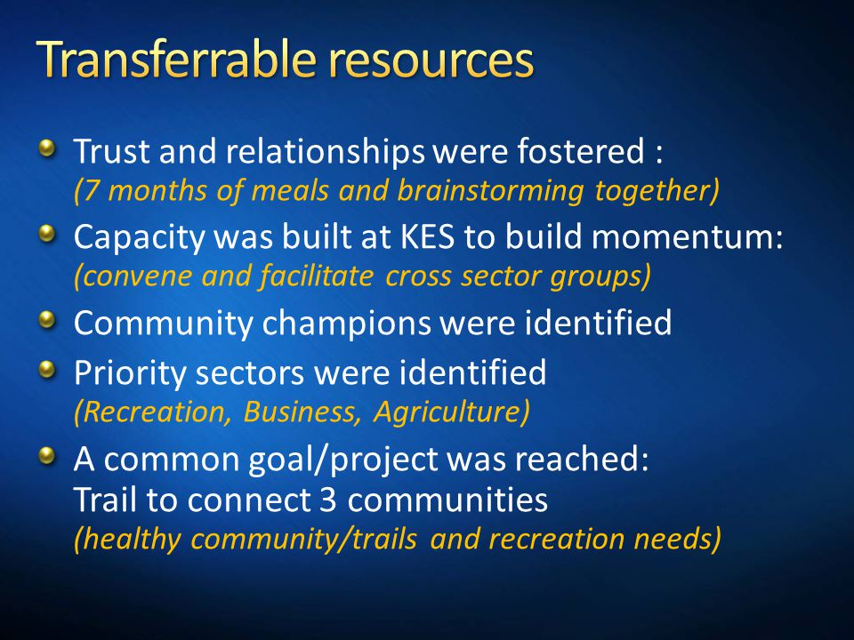 Trust and relationships were fostered : (7 months of meals and brainstorming together) Capacity was built at KES to build momentum: (convene and facilitate cross sector groups) Community champions were identified Priority sectors were identified (Recreation, Business, Agriculture) A common goal/project was reached: Trail to connect 3 communities (healthy community/trails and recreation needs)