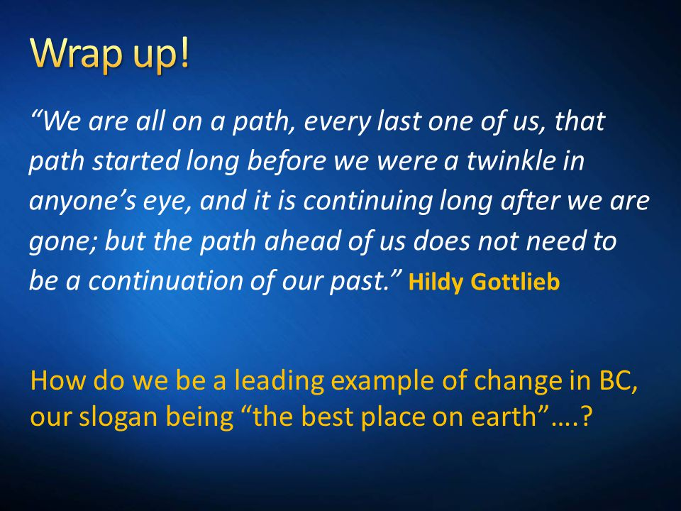 We are all on a path, every last one of us, that path started long before we were a twinkle in anyone's eye, and it is continuing long after we are gone; but the path ahead of us does not need to be a continuation of our past. Hildy Gottlieb How do we be a leading example of change in BC, our slogan being the best place on earth ….