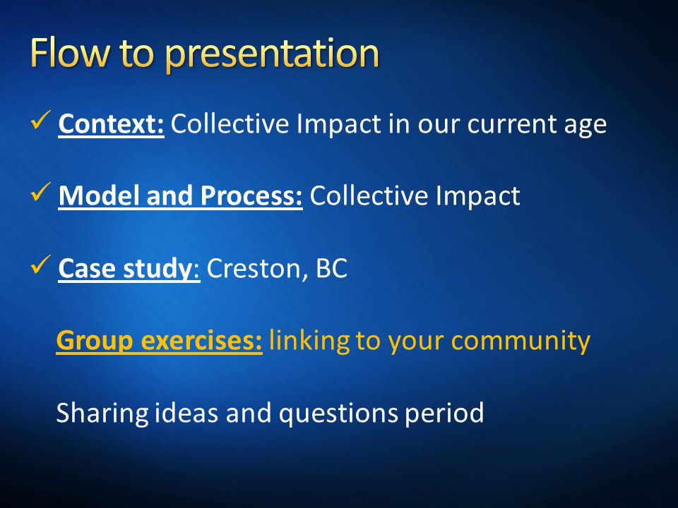 Context: Collective Impact in our current age Model and Process: Collective Impact Case study: Creston, BC Group exercises: linking to your community Sharing ideas and questions period
