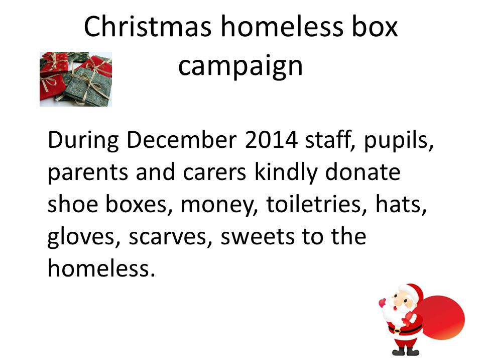 Christmas homeless box campaign During December 2014 staff, pupils, parents and carers kindly donate shoe boxes, money, toiletries, hats, gloves, scarves, sweets to the homeless.