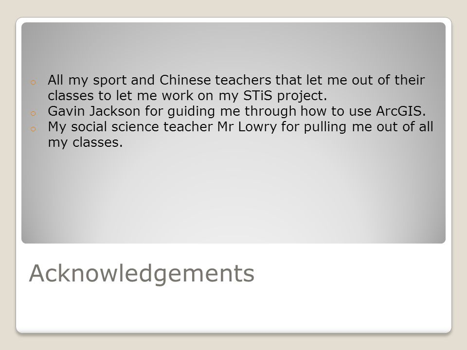 Acknowledgements o All my sport and Chinese teachers that let me out of their classes to let me work on my STiS project.