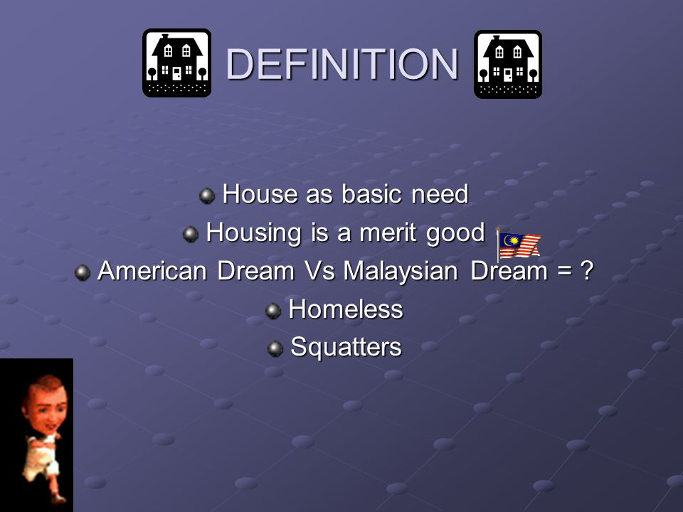 DEFINITION House as basic need Housing is a merit good American Dream Vs Malaysian Dream = ? Homeless Squatters