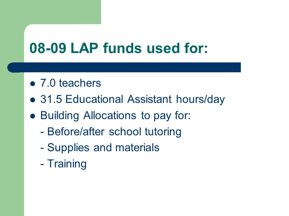 08-09 LAP funds used for: 7.0 teachers 31.5 Educational Assistant hours/day Building Allocations to pay for: - Before/after school tutoring - Supplies and materials - Training