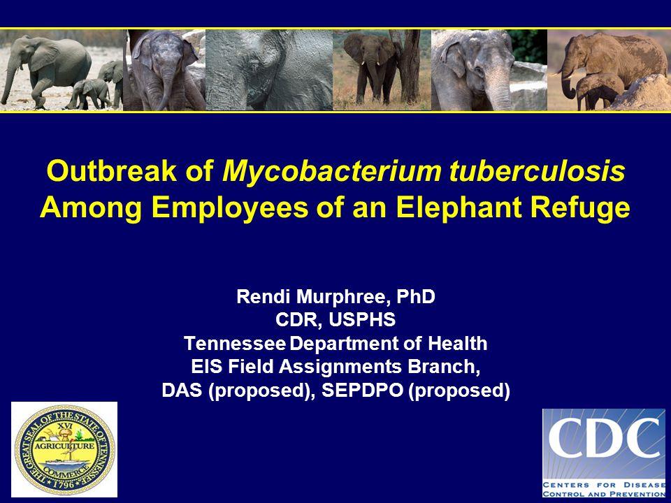 Outbreak of Mycobacterium tuberculosis Among Employees of an Elephant Refuge Rendi Murphree, PhD CDR, USPHS Tennessee Department of Health EIS Field A