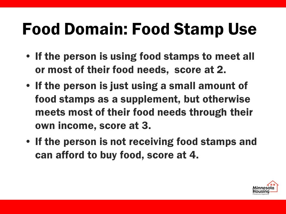Food Domain: Food Stamp Use If the person is using food stamps to meet all or most of their food needs, score at 2.