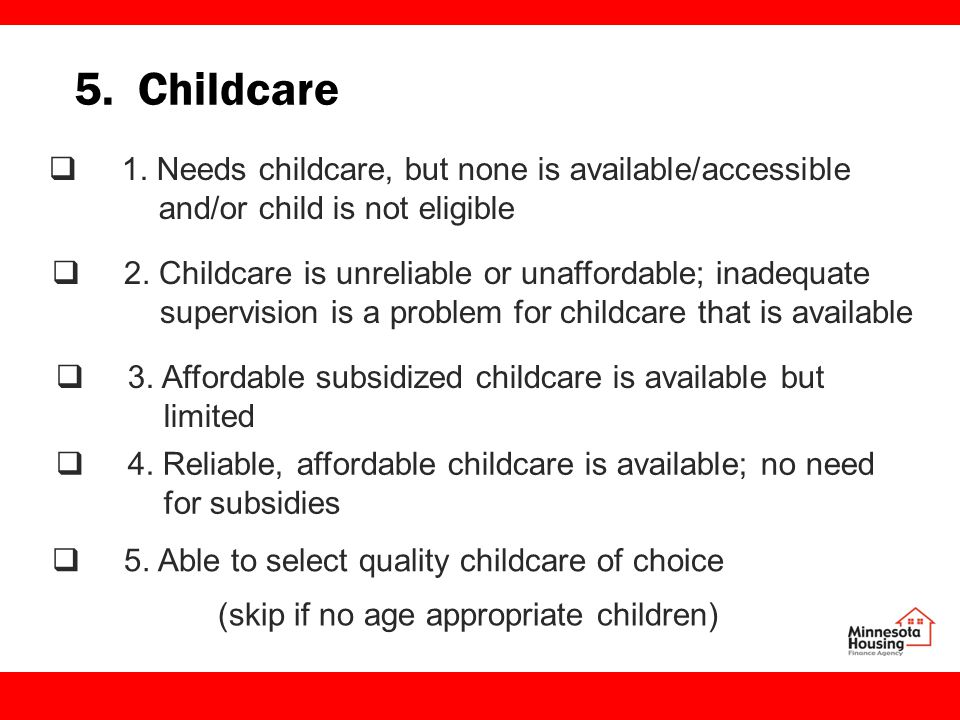 5. Childcare  1. Needs childcare, but none is available/accessible and/or child is not eligible  2. Childcare is unreliable or unaffordable; inadequ