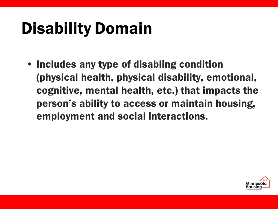 Disability Domain Includes any type of disabling condition (physical health, physical disability, emotional, cognitive, mental health, etc.) that impacts the person's ability to access or maintain housing, employment and social interactions.